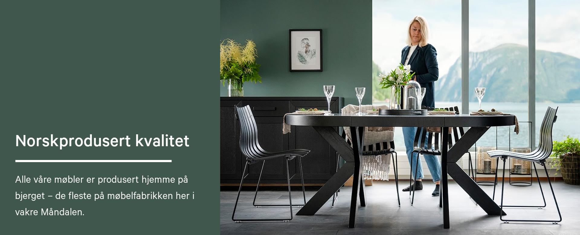 Norskprodusert kvalitet. Alle våre møbler er produsert hjemme på bjerget – de fleste på møbelfabrikken her i vakre Måndalen.
